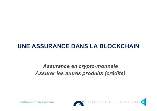 OCTO TECHNOLOGY > THERE IS A BETTER WAY 53 UNE ASSURANCE DANS LA BLOCKCHAIN Assurance en crypto-monnaie Assurer les autres...