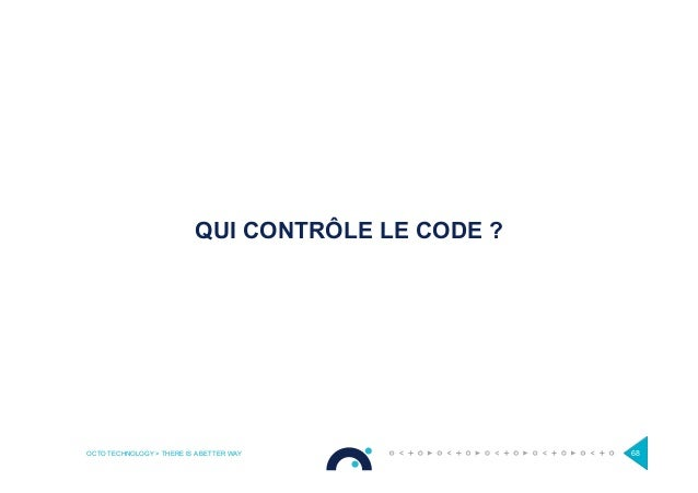 OCTO TECHNOLOGY > THERE IS A BETTER WAY 68 QUI CONTRÔLE LE CODE ?