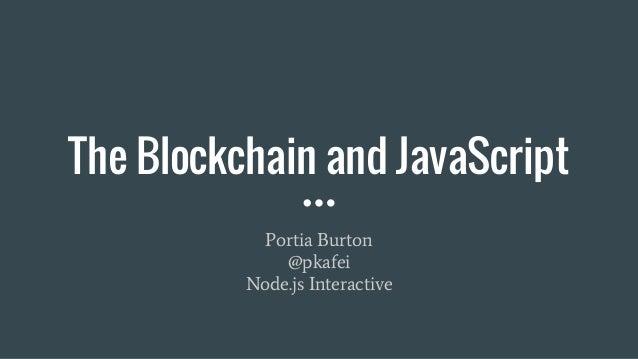 The Blockchain and JavaScript Portia Burton @pkafei Node.js Interactive