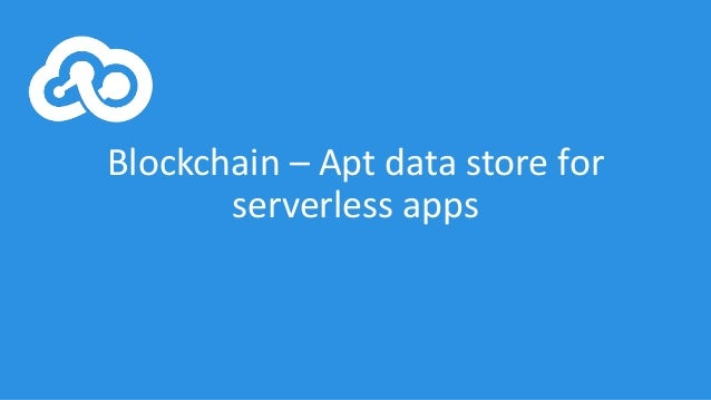 Blockchain	– Apt	data	store	for	 serverless apps
