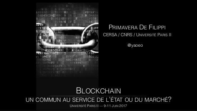PRIMAVERA DE FILIPPI CERSA / CNRS / UNIVERSITÉ PARIS II @yaoeo BLOCKCHAIN UN COMMUN AU SERVICE DE L'ÉTAT OU DU MARCHÉ? UNI...