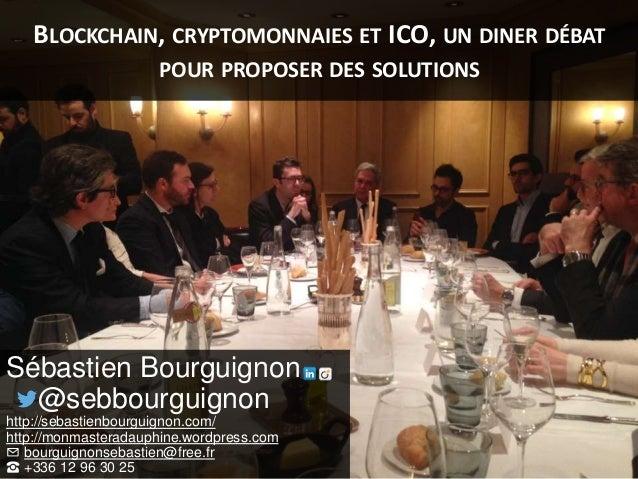 BLOCKCHAIN, CRYPTOMONNAIES ET ICO, UN DINER DÉBAT POUR PROPOSER DES SOLUTIONS Sébastien Bourguignon @sebbourguignon http:/...