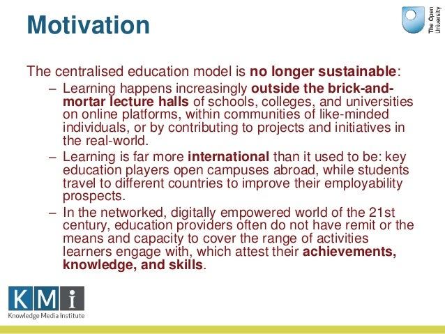 Motivation The centralised education model is no longer sustainable: – Learning happens increasingly outside the brick-and...