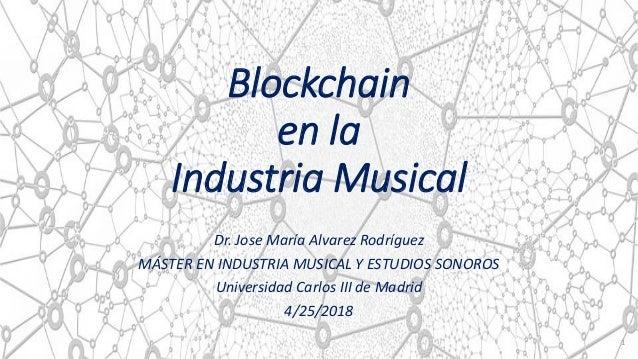 Blockchain en la Industria Musical Dr. Jose María Alvarez Rodríguez MÁSTER EN INDUSTRIA MUSICAL Y ESTUDIOS SONOROS Univers...