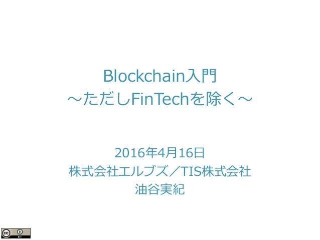 Blockchain入門 〜ただしFinTechを除く〜 2016年4月16日 株式会社エルブズ/TIS株式会社 油谷実紀