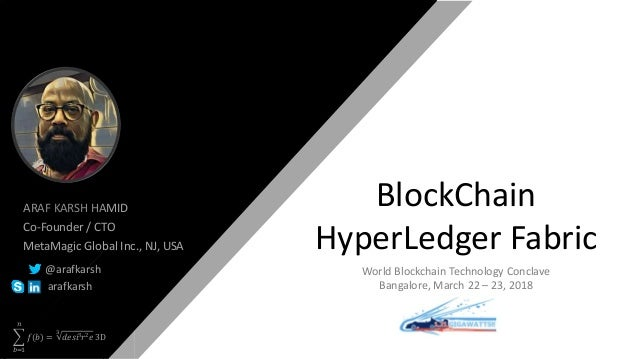 𝑏=1 𝑛 𝑓(𝑏) = 3 𝑑𝑒𝑠𝑖3 𝑟2 𝑒 3D BlockChain HyperLedger Fabric ARAF KARSH HAMID Co-Founder / CTO MetaMagic Global Inc., NJ, US...