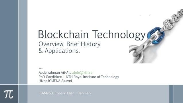 Blockchain Technology Overview, Brief History & Applications. --- Abderrahman Ait-Ali, abde@kth.se PhD Candidate – KTH Roy...