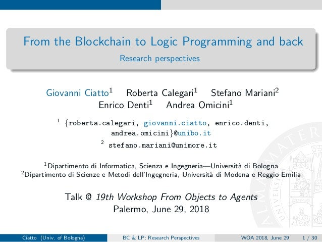 From the Blockchain to Logic Programming and back Research perspectives Giovanni Ciatto1 Roberta Calegari1 Stefano Mariani...