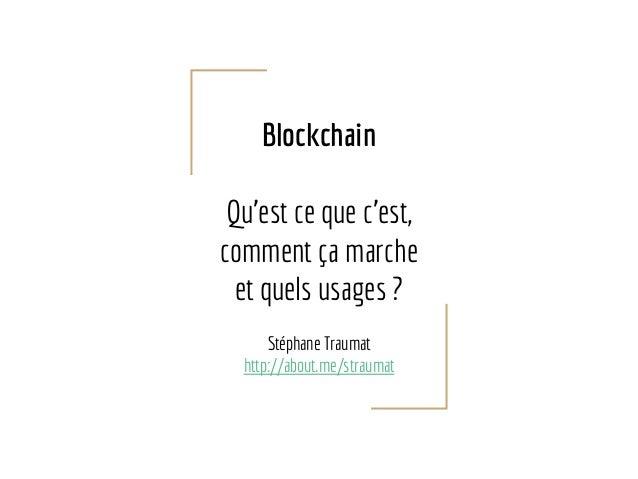 Blockchain Qu'est ce que c'est, comment ça marche et quels usages ? Stéphane Traumat http://about.me/straumat
