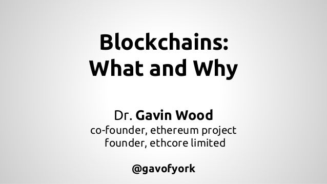Blockchains: What and Why Dr. Gavin Wood co-founder, ethereum project founder, ethcore limited @gavofyork
