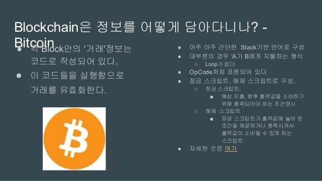 Blockchain은 정보를 어떻게 담아다니나? -Ethereum● 각 Block안의 '거래'정보는 코드로 작성되어 있다. ● 이 코드들을 실행함으로 거래를 유효화한다. ● Solidity라는 언어로 구성. ● Loop...