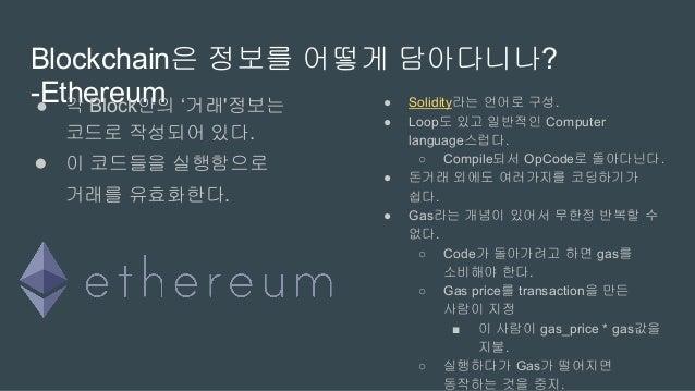 화폐 개념없이 '원장'개념만 있는 Blockchain - Hyperledger ● PoW방식이 아니라 Consneus 방식으로 거래의 신뢰 보증 ● Chaincode라는 방식으로 Contract구현 ● 자세한 사항은 여...