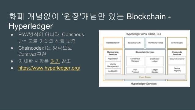 Blockchain으로 뭔가 만들어 보려 한다면 고려할 것 ● 뭘 담아서 Block을 구성할 것인가? ● 화폐 개념 넣을 것인가 말것인가? ● 검증과정을 어떻게 구성할 것인가? PoW? PoS?