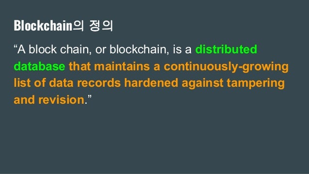 """Blockchain의 정의 """"A block chain, or blockchain, is a distributed database that maintains a continuously-growing list of data..."""