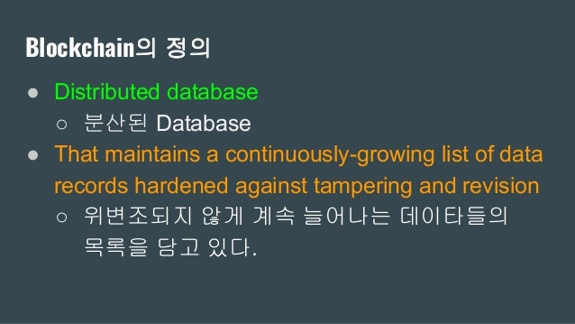 Blockchain의 정의 ● Distributed database ○ 분산된 Database ● That maintains a continuously-growing list of data records hardened...