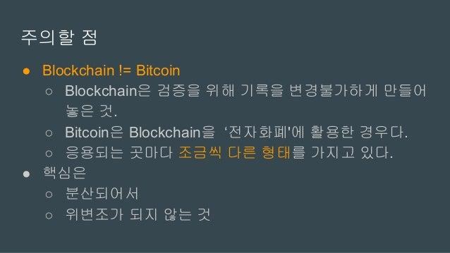 주의할 점 ● Blockchain != Bitcoin ○ Blockchain은 검증을 위해 기록을 변경불가하게 만들어 놓은 것. ○ Bitcoin은 Blockchain을 '전자화폐'에 활용한 경우다. ○ 응용되는 곳마다...