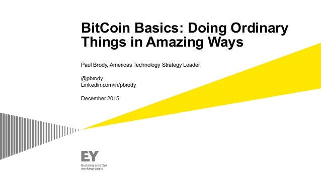 BitCoin Basics: Doing Ordinary Things in Amazing Ways Paul Brody, Americas Technology Strategy Leader @pbrody Linkedin.com...