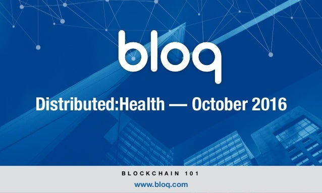 © Bloq, Inc. Strictly Private and Confidential. All Rights Reserved. bloq.com Distributed:Health — October 2016 B L O C K C...
