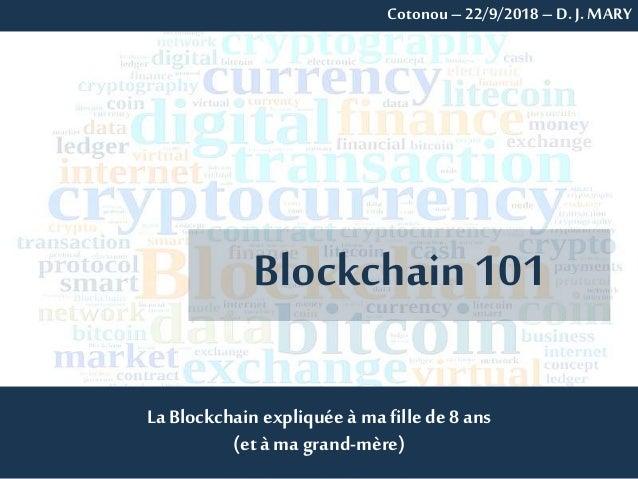 La Blockchain expliquée à ma fille de 8 ans (et à ma grand-mère) Blockchain101 Cotonou –22/9/2018 – D. J. MARY
