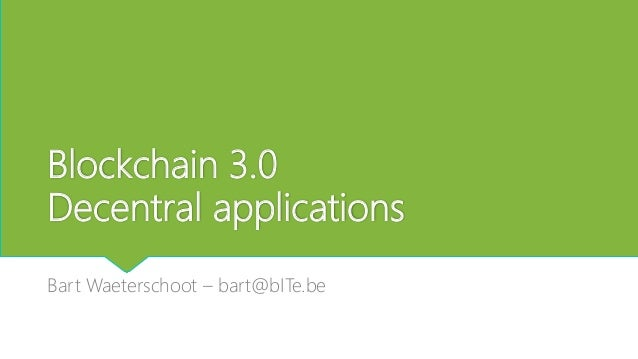 Blockchain 3.0 Decentral applications Bart Waeterschoot – bart@bITe.be