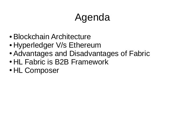 Agenda ● Blockchain Architecture ● Hyperledger V/s Ethereum ● Advantages and Disadvantages of Fabric ● HL Fabric is B2B Fr...