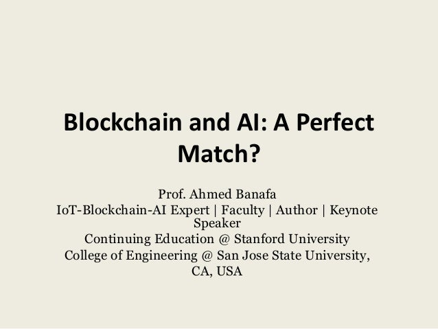 Blockchain and AI: A Perfect Match? Prof. Ahmed Banafa IoT-Blockchain-AI Expert | Faculty | Author | Keynote Speaker Conti...