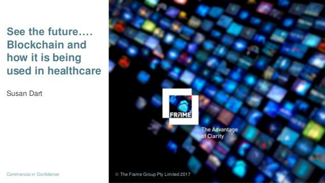 See the future…. Blockchain and how it is being used in healthcare Susan Dart Commercial in Confidence  The Frame Group P...