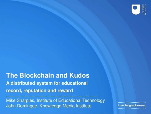 The Blockchain and Kudos A distributed system for educational record, reputation and reward Mike Sharples, Institute of Ed...