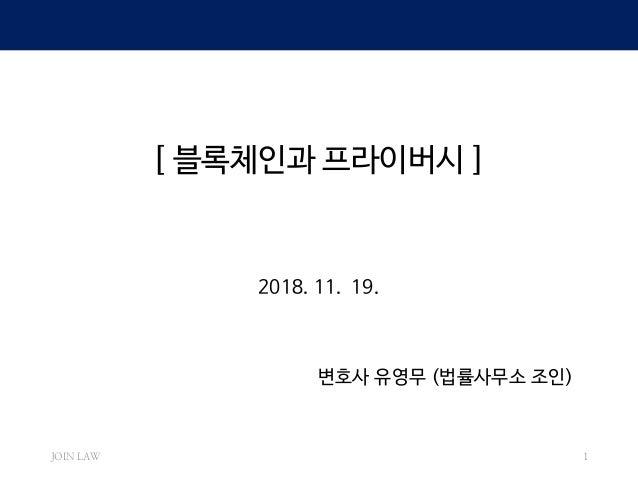 [ 블록체인과 프라이버시 ] 2018. 11. 19. 변호사 유영무 (법률사무소 조인) JOIN LAW 1