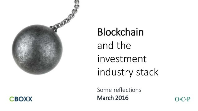Blockchain and the investment industry stack Some reflections March 2016