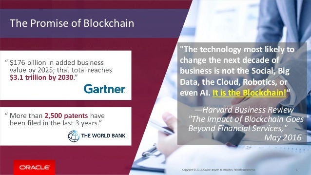 """Copyright © 2018, Oracle and/or its affiliates. All rights reserved. 5 The Promise of Blockchain """"The technology most like..."""