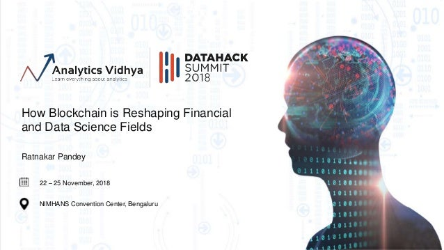 22 – 25 November, 2018 NIMHANS Convention Center, Bengaluru How Blockchain is Reshaping Financial and Data Science Fields ...