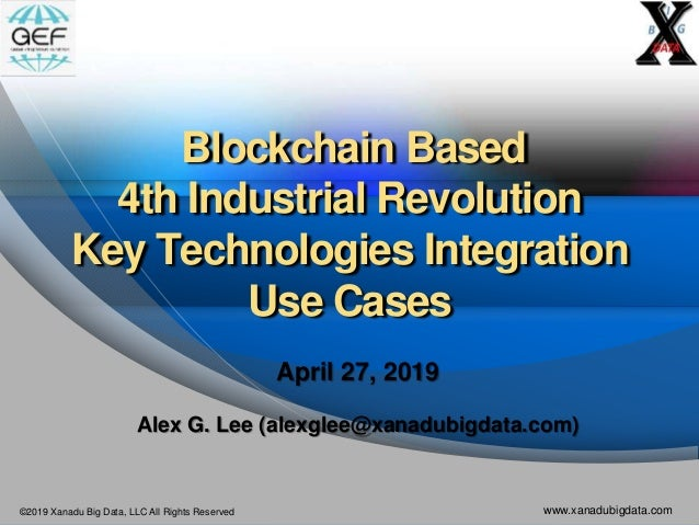 ©2019 Xanadu Big Data, LLC All Rights Reserved www.xanadubigdata.com Blockchain Based 4th Industrial Revolution Key Techno...
