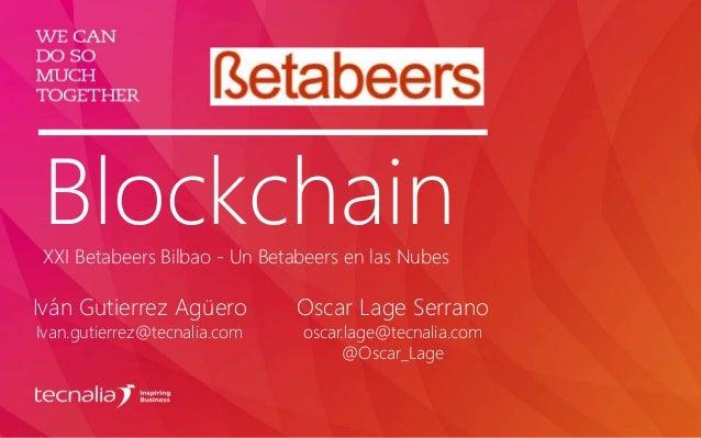 BlockchainXXI Betabeers Bilbao - Un Betabeers en las Nubes Iván Gutierrez Agüero Ivan.gutierrez@tecnalia.com Oscar Lage Se...