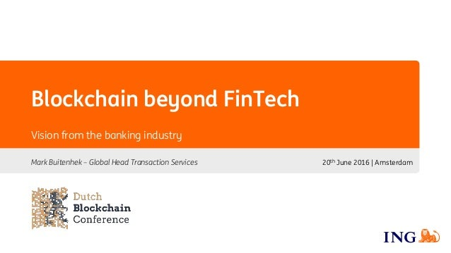 Blockchain beyond FinTech Mark Buitenhek – Global Head Transaction Services 20th June 2016 | Amsterdam Vision from the ban...