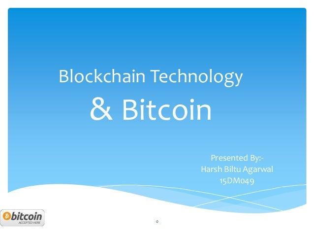 Blockchain Technology & Bitcoin Presented By:- Harsh Biltu Agarwal 15DM049 0