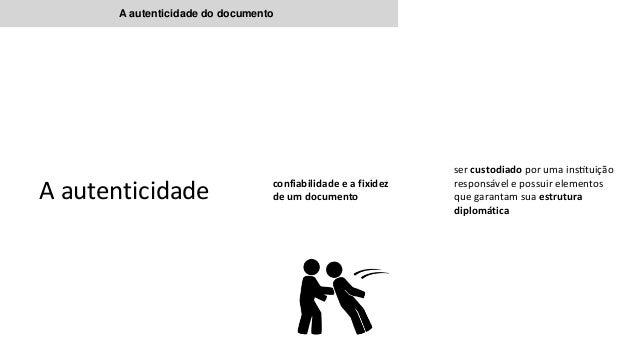 A autenticidade do documento A autenticidade confiabilidade e a fixidez de um documento ser custodiado por uma instituiça...