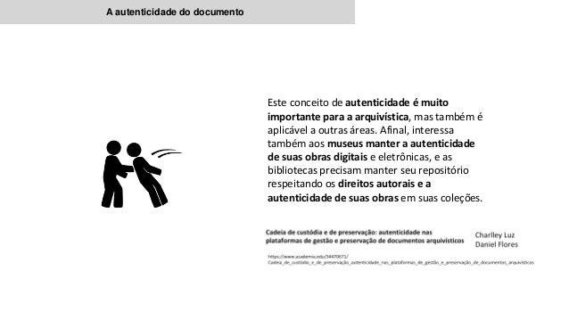 A autenticidade do documento Este conceito de autenticidade é muito importante para a arquivística, mas também é aplic...