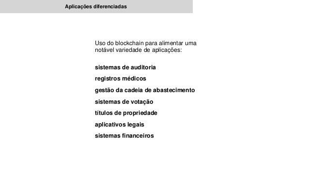Aplicações diferenciadas Uso do blockchain para alimentar uma notável variedade de aplicações: sistemas de auditoria regis...