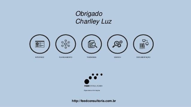 Obrigado Charlley Luz Organizamos informações INTERFACE PLANEJAMENTO TAXONOMIA SEARCH DOCUMENTAÇÃO http://feedconsultoria....