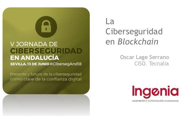La Ciberseguridad en Blockchain Oscar Lage Serrano CISO. Tecnalia