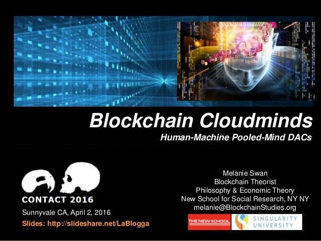 Sunnyvale CA, April 2, 2016 Slides: http://slideshare.net/LaBlogga Blockchain Cloudminds Human-Machine Pooled-Mind DACs Me...