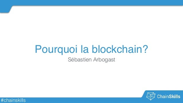 #chainskills Pourquoi la blockchain? Sébastien Arbogast