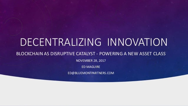 DECENTRALIZING INNOVATION BLOCKCHAIN AS DISRUPTIVE CATALYST - POWERING A NEW ASSET CLASS NOVEMBER 28, 2017 ED MAGUIRE ED@B...