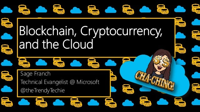 Blockchain, Cryptocurrency, and the Cloud Sage Franch Technical Evangelist @ Microsoft @theTrendyTechie