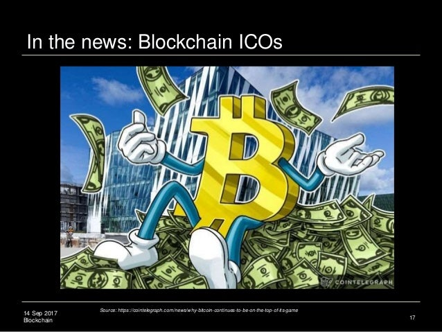 14 Sep 2017 Blockchain In the news: Blockchain ICOs 17 Source: https://cointelegraph.com/news/why-bitcoin-continues-to-be-...