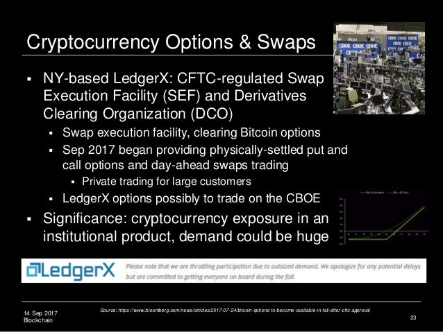 14 Sep 2017 Blockchain Cryptocurrency Options & Swaps  NY-based LedgerX: CFTC-regulated Swap Execution Facility (SEF) and...