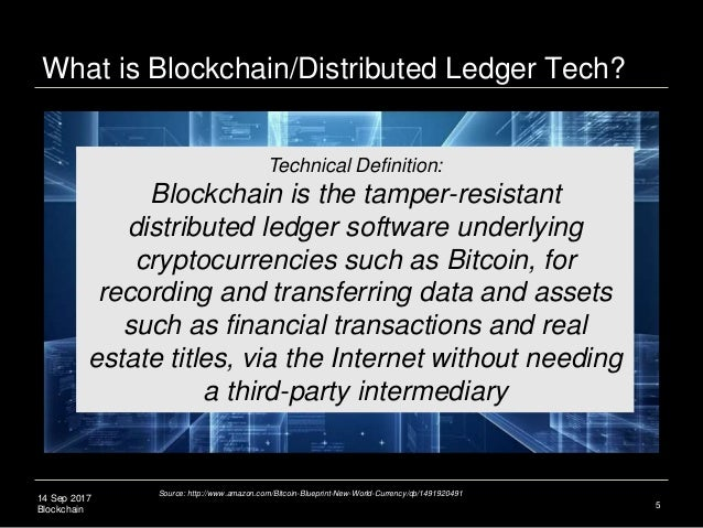 14 Sep 2017 Blockchain 5 Technical Definition: Blockchain is the tamper-resistant distributed ledger software underlying c...