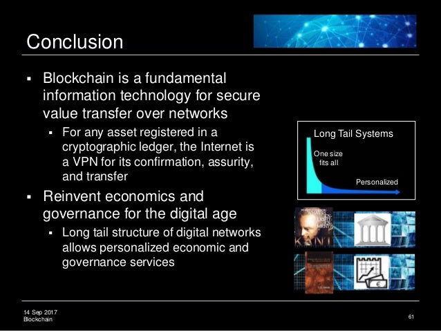 14 Sep 2017 Blockchain Conclusion  Blockchain is a fundamental information technology for secure value transfer over netw...