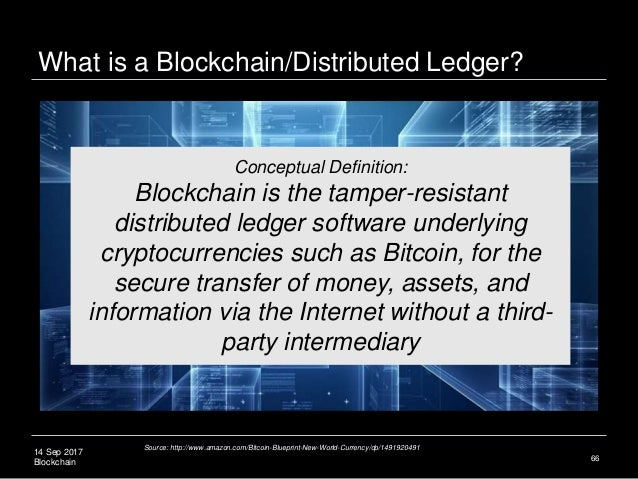 14 Sep 2017 Blockchain 66 Conceptual Definition: Blockchain is the tamper-resistant distributed ledger software underlying...